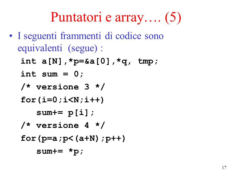 Puntatori e array…. (5) I seguenti frammenti di codice sono equivalenti (segue) : int a[N],*p=&a[0],*q, tmp;